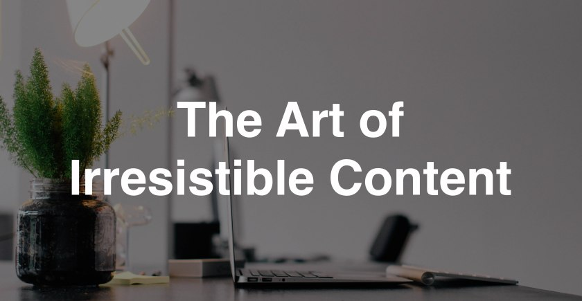 The Art of Irresistible Content
