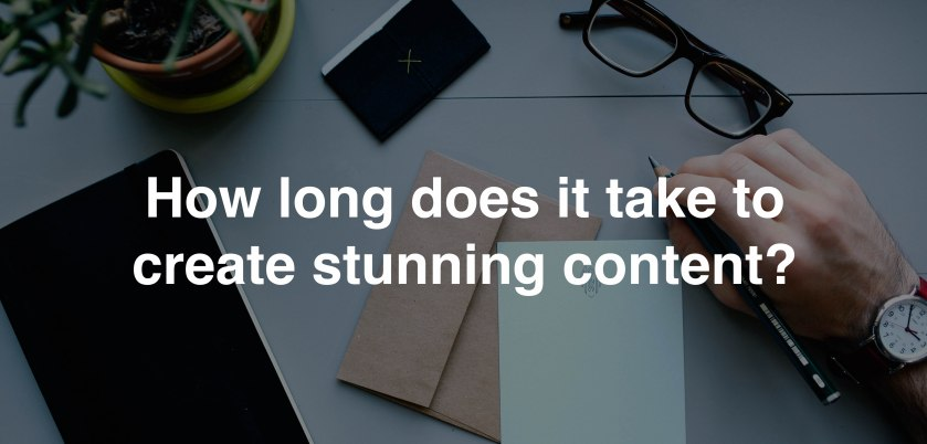 How long to create stunning content blog
